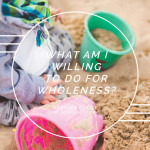 What Am I Willing To Do For Wholeness? For SheLoves Magazine